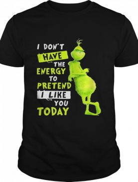I Don't Have Energy To Pretend I Like Today Grinch Merry Xmas shirt