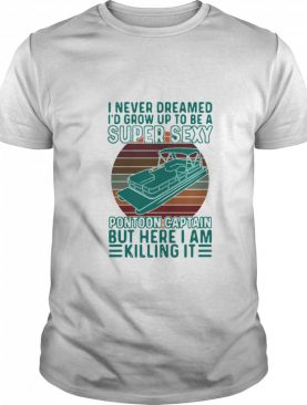 I Never Dreamed I'd Grow Up To Be A Super Sexy Pontoon Captain But Here I Am Killing It shirt