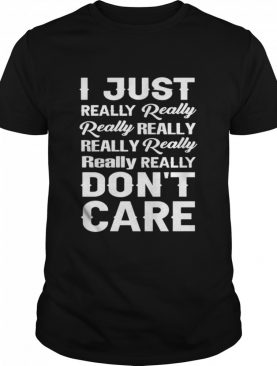 I just really really really really really really really dont care shirt