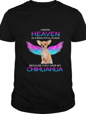 I know heaven is a beautiful place because they have my chihuahua shirt