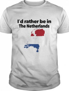 I'd Rather Be In The Netherlands shirt