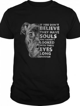 If You Dont Believe They Have Souls You Havent Looked Into Their Eyes Long Enough shirt