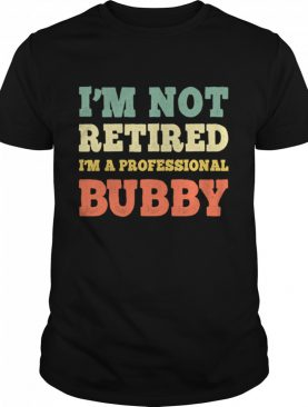 I'm Not Retired Professional Bubby Vintage Retirement shirt