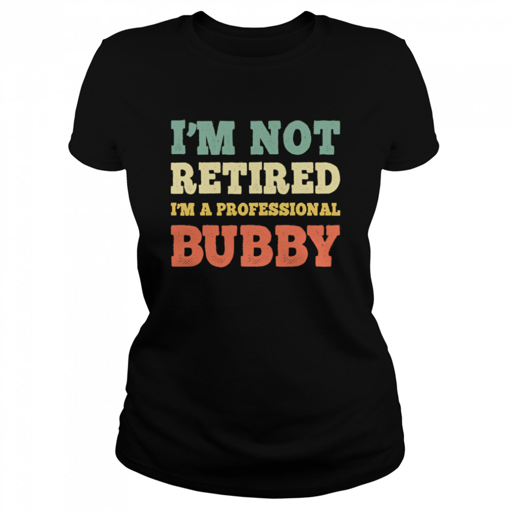 I'm Not Retired Professional Bubby Vintage Retirement  Classic Women's T-shirt