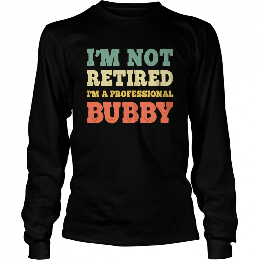 I'm Not Retired Professional Bubby Vintage Retirement  Long Sleeved T-shirt