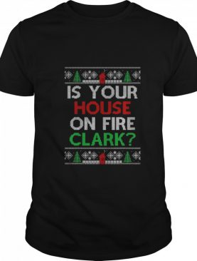 Is Your House On Fire Clark Christmas shirt