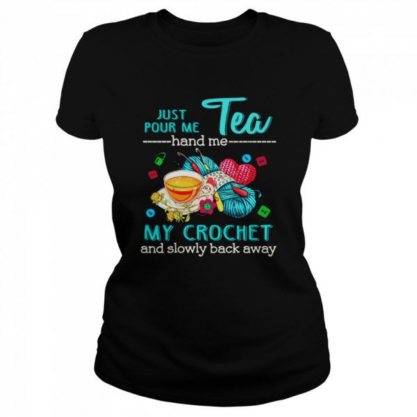 Just Pour Me Tea Hand Me My Crochet And Slowly Back Away  Classic Women's T-shirt