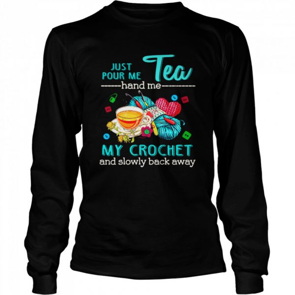 Just Pour Me Tea Hand Me My Crochet And Slowly Back Away  Long Sleeved T-shirt