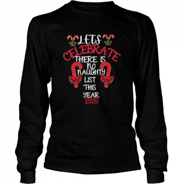Lets Celebrate There Is No Naughty List This Year 2020  Long Sleeved T-shirt