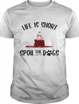 Life Is Short Spoil The Dogs shirt
