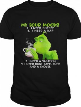 My Four Moods Grinch Need Coffee A Nap A Vacation And Duct Tape A Shovel shirt