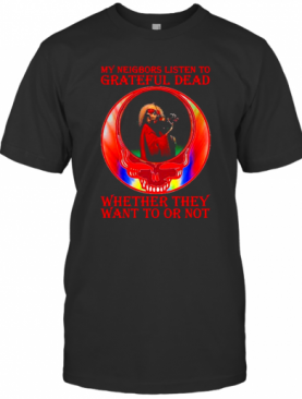 My Neigbors Listen To Grateful Dead Whether They Want To Or Not Skull Rainbow T-Shirt