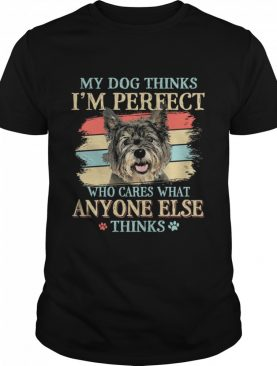 My dog thinks Im perfect who cares what anyone else thinks Cairn Terrier shirt