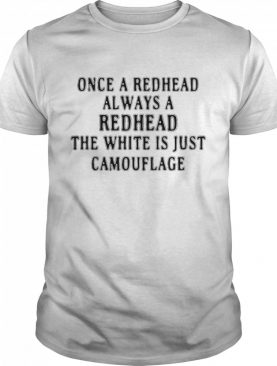 Once A Redhead Always A Redhead The White Is Just Camouflage shirt