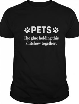Pets The Glue Holding This Shitshow Together 2020 shirt