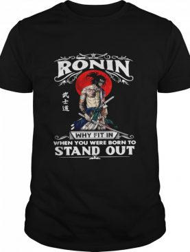 Samurai Ronin Why Fit In When You Were Born To Stand Out shirt