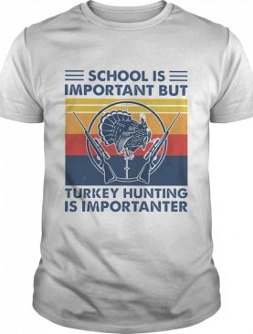 School is important but Turkey Hunting is importanter vintage shirt