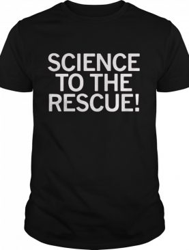 Science To The Rescue shirt