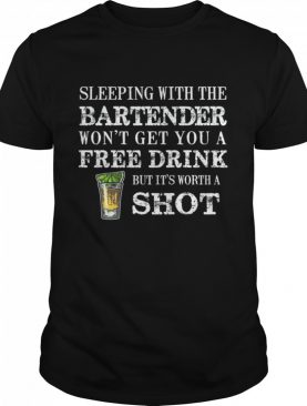 Sleeping With The Bartender Won't Get You A Free Drink But Its Worth A Shot shirt