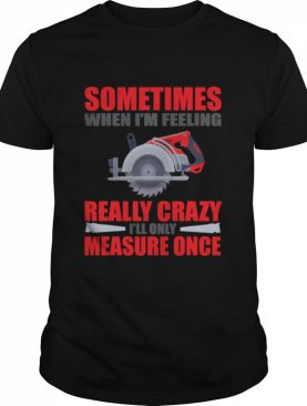 Sometimes When I'm Feeling Really Crazy Measure Once Great Carpenter shirt