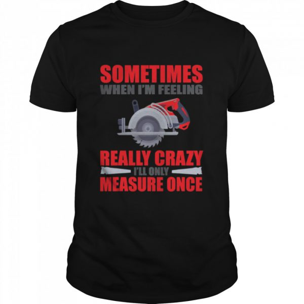Sometimes When I'm Feeling Really Crazy Measure Once Great Carpenter  Classic Men's T-shirt