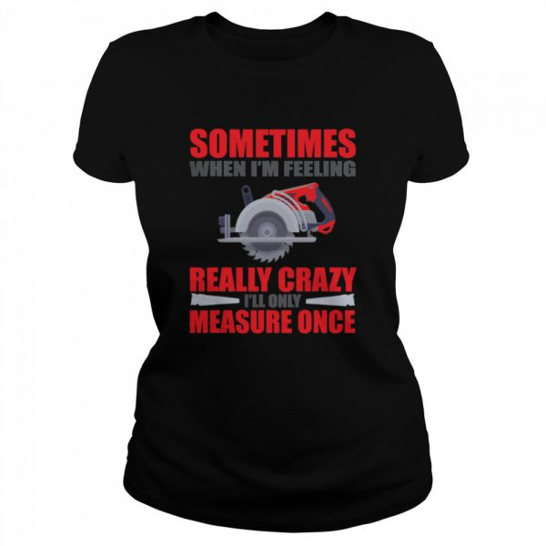 Sometimes When I'm Feeling Really Crazy Measure Once Great Carpenter  Classic Women's T-shirt