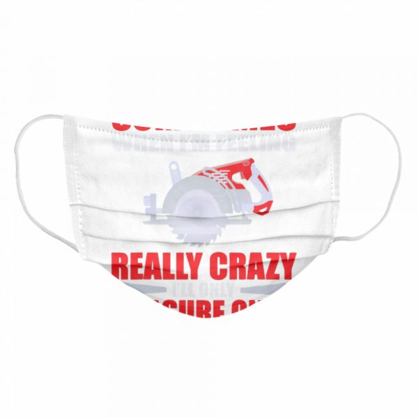 Sometimes When I'm Feeling Really Crazy Measure Once Great Carpenter  Cloth Face Mask