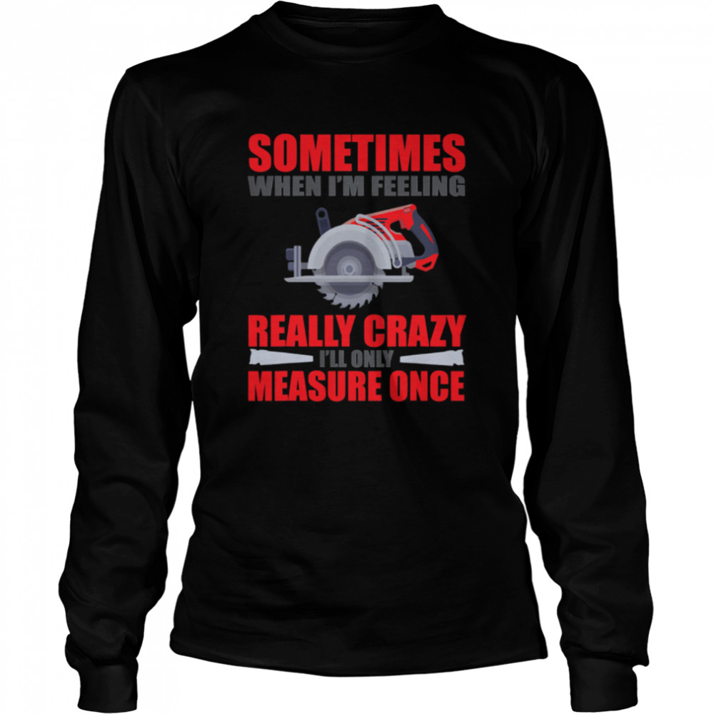 Sometimes When I'm Feeling Really Crazy Measure Once Great Carpenter  Long Sleeved T-shirt
