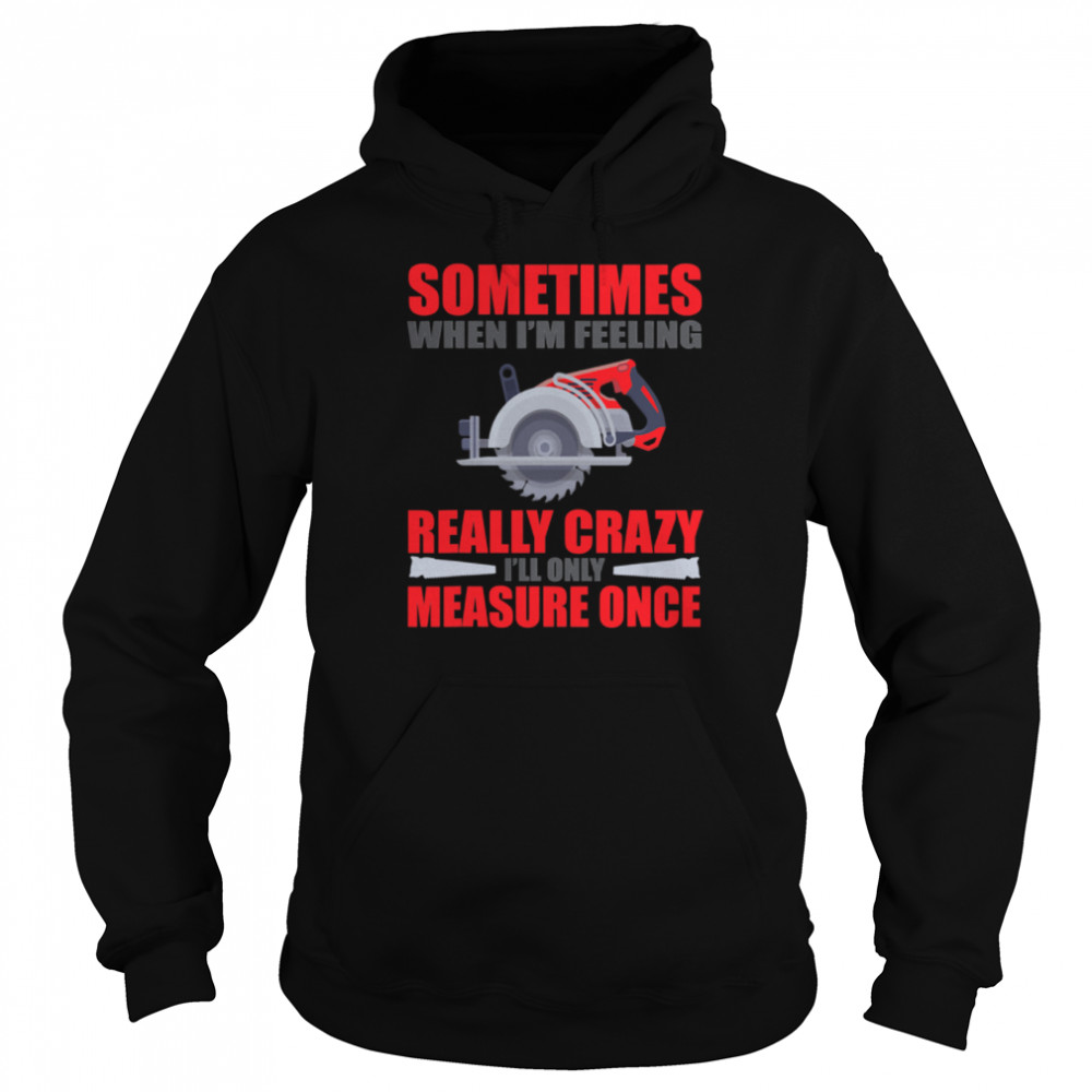 Sometimes When I'm Feeling Really Crazy Measure Once Great Carpenter  Unisex Hoodie