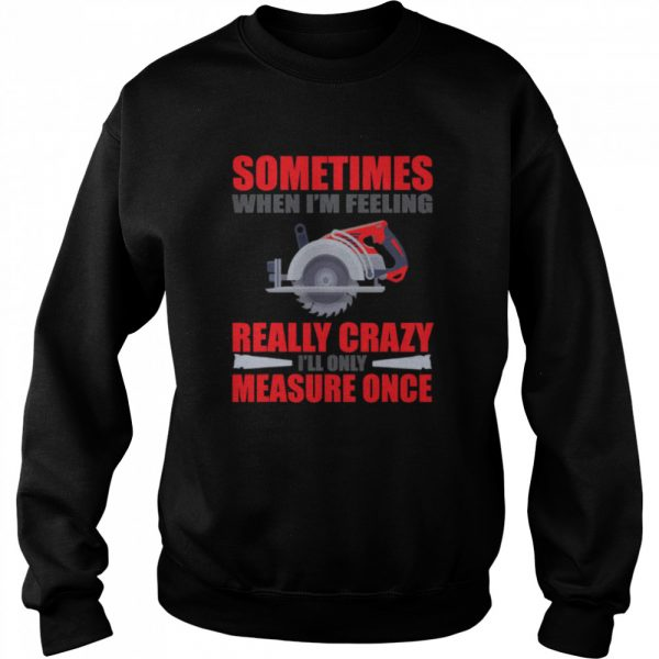 Sometimes When I'm Feeling Really Crazy Measure Once Great Carpenter  Unisex Sweatshirt