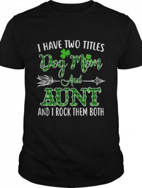 St Patrick's Day I Have Two Titles Dog Mom And Aunt And I Rock Them Both shirt