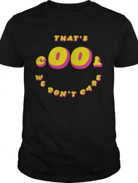 Thats Cool We Dont Care shirt
