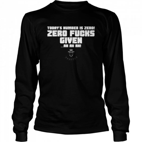 Today's Number Is Zero Zero Fucks Given Ah Ah Ah  Long Sleeved T-shirt