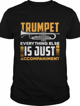 Trumpet Everyhting Else Is Just Accompaniment shirt