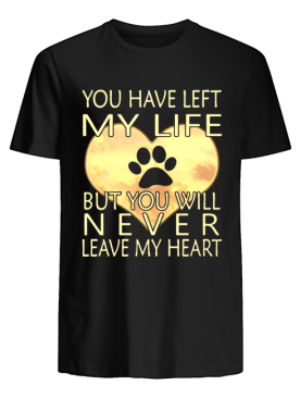 Veterinarian You Have Left My Life But You Will Never Leave My Heart shirt