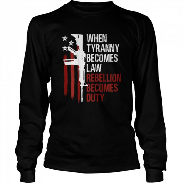 When Tyranny Becomes Law Rebellion Becomes Duty American Flag Veterans  Long Sleeved T-shirt