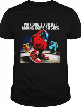 Why Don't You Get Among Some Bitches Among Us shirt