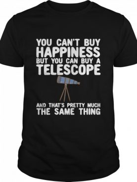 You Can't Buy Happiness But You Can Buy A Telescope And That's Pretty Much The Same Thing Astronomers shirt