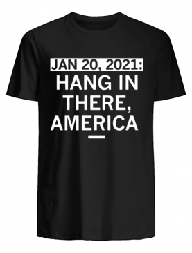 Jan 20 2021 hang in there America shirt