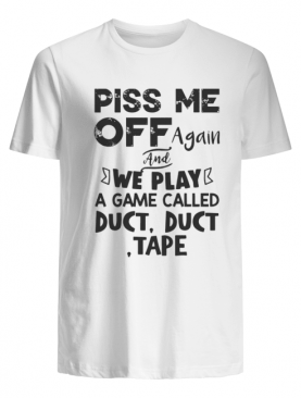 Piss Me Off Again And We Play A Game Called Duct Duct Tape tshirt