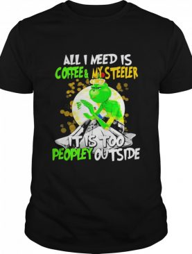 All I Need Is Coffee My Steelers It Is Too People Outside Grinch Xmas shirt