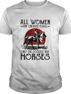 All Women Are Created Equal Only The Coolest Ride Horses Moon Blood shirt