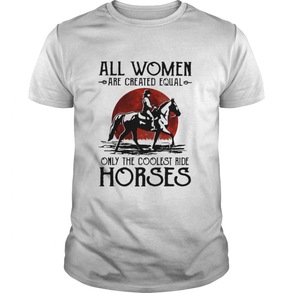 All Women Are Created Equal Only The Coolest Ride Horses Moon Blood  Classic Men's T-shirt