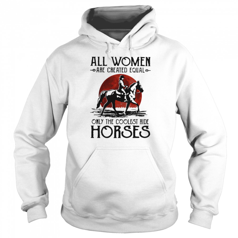 All Women Are Created Equal Only The Coolest Ride Horses Moon Blood  Unisex Hoodie