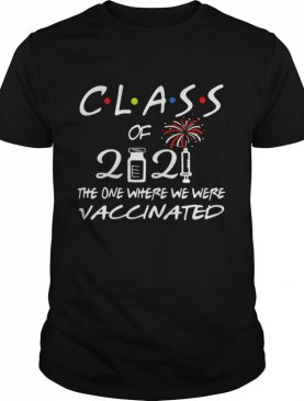 Class of 2021 the one where we were vaccinated shirt