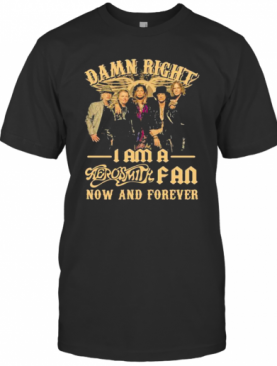 Damn Right I Am A Aerosmith Fan Now And Forever T-Shirt