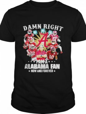 Damn Right I Am A Alabama Fan Now And Forever Football shirt