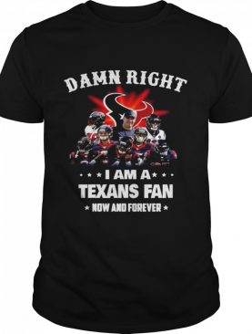 Damn Right Im A Texans Fan Now And Forever 2021 shirt
