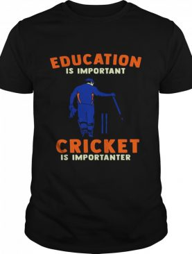 Education Is Important Cricket Is Importanter shirt