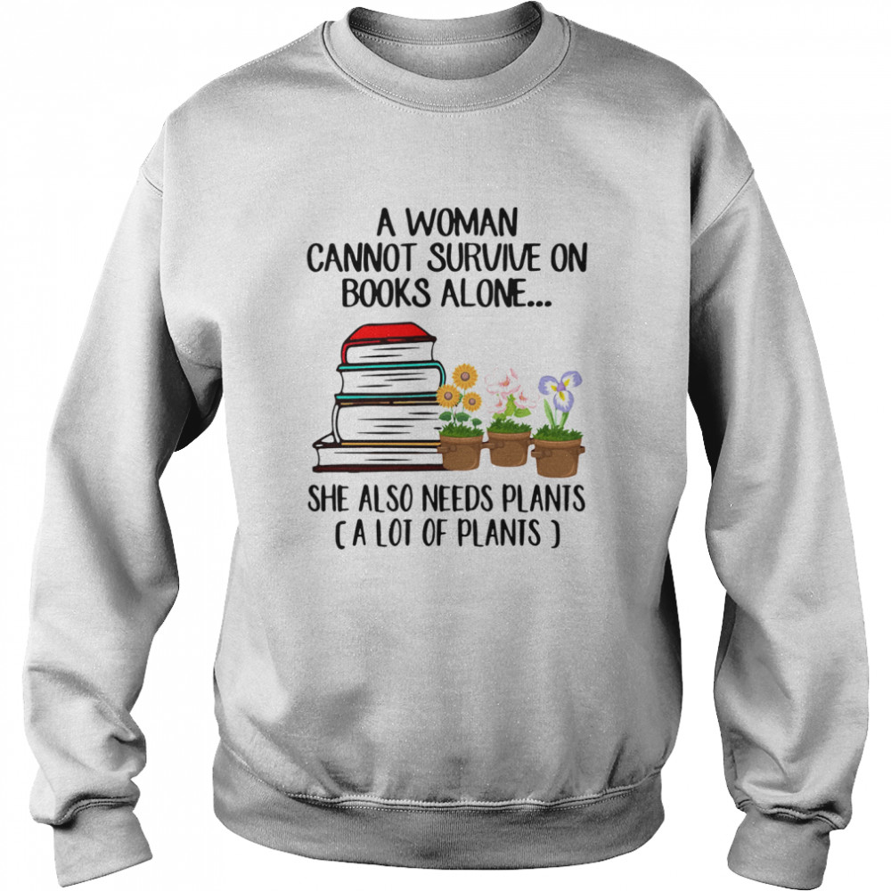 Gardening A Woman Cannot Survive On Books Alone She Also Needs Plants A Lot Of Plants  Unisex Sweatshirt
